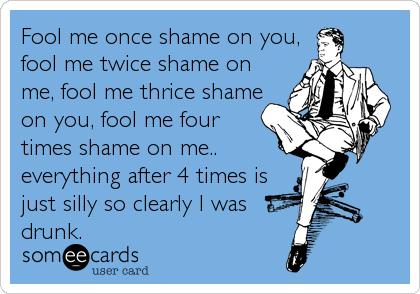 Fool me once shame on you, fool me twice shame on me, fool me thrice shame on you, fool me four times shame on me.. everything after 4 tim