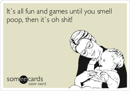 It`s all fun and games until you smell poop, then it`s oh shit!