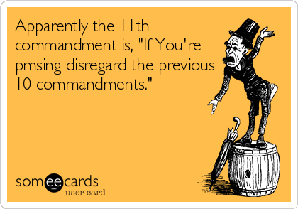 "Apparently the 11th commandment is, ""If You're pmsing disregard the previous 10 commandments."""