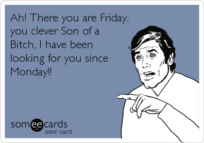 Ah! There you are Friday, you clever Son of a Bitch, I have been looking for you since Monday!!