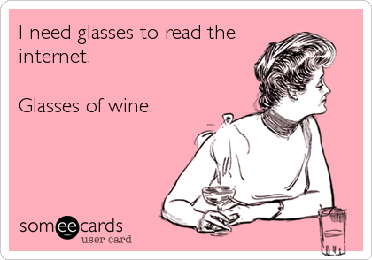I need glasses to read the internet.   Glasses of wine.