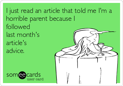 I just read an article that told me I'm a horrible parent because I followed last month's article's advice.