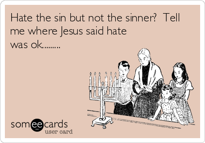 Hate the sin but not the sinner?  Tell me where Jesus said hate was ok.........