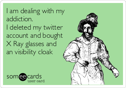 I am dealing with my addiction. I deleted my twitter account and bought X Ray glasses and an visibility cloak