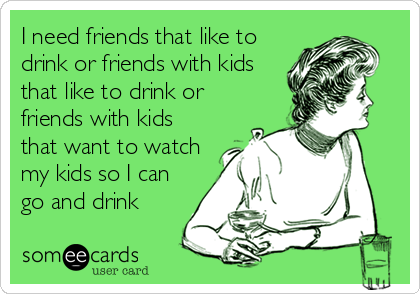 I need friends that like to drink or friends with kids that like to drink or friends with kids that want to watch my kids so I can go