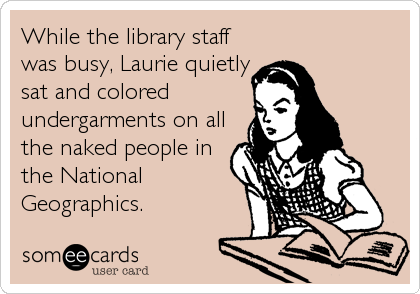 While the library staff was busy, Laurie quietly  sat and colored undergarments on all the naked people in the National Geographics.