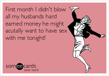 First month I didn't blow all my husbands hard earned money he might acutally want to have sex with me tonight!