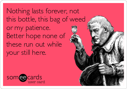 Nothing lasts forever, not this bottle, this bag of weed or my patience. Better hope none of these run out while your still here.