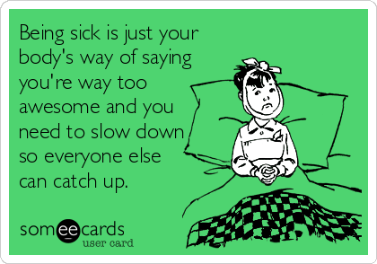 Being sick is just your body's way of saying you're way ...