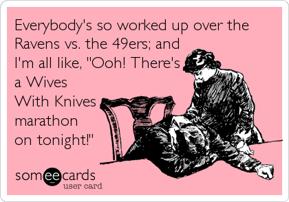 "Everybody's so worked up over the Ravens vs. the 49ers; and I'm all like, ""Ooh! There's a Wives With Knives marathon on tonight!"""