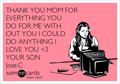 THANK YOU MOM FOR EVERYTHING YOU DO FOR ME WITH OUT YOU I COULD DO ANYTHING I LOVE YOU <3 YOUR SON Jose.C