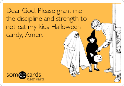Dear God, Please grant me the discipline and strength to not eat my kids Halloween candy, Amen.