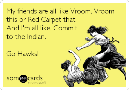 My friends are all like Vroom, Vroom this or Red Carpet that. And I'm all like, Commit to the Indian.   Go Hawks!