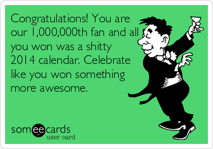 Congratulations! You are our 1,000,000th fan and all you won was a shitty  2014 calendar. Celebrate like you won something more awesome.
