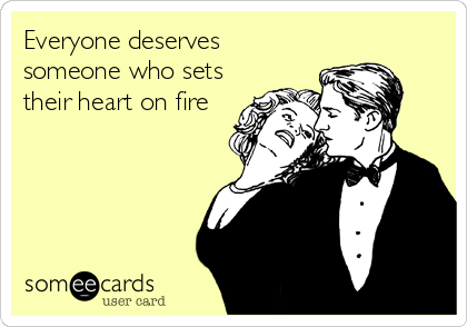 Everyone deserves someone who sets their heart on fire