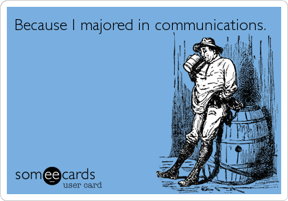 Because I majored in communications.
