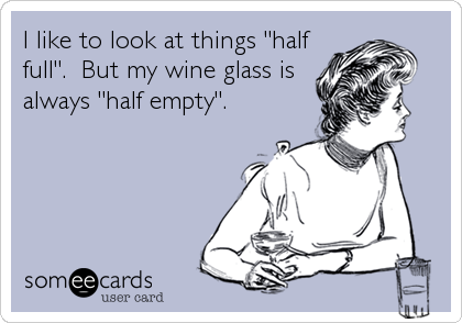 """I like to look at things """"half full"""".  But my wine glass is always """"half empty""""."""