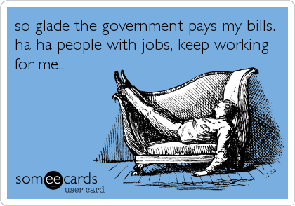 so glade the government pays my bills. ha ha people with jobs, keep working for me..