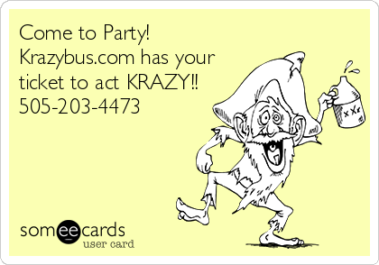 Come to Party! Krazybus.com has your ticket to act KRAZY!! 505-203-4473