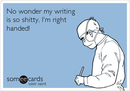 No wonder my writing is so shitty, I'm right handed!