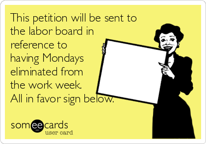 This petition will be sent to the labor board in reference to having Mondays eliminated from the work week. All in favor sign below.