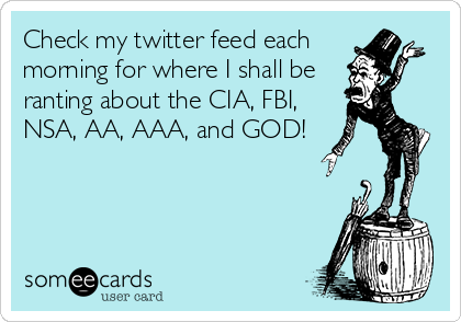Check my twitter feed each morning for where I shall be ranting about the CIA, FBI, NSA, AA, AAA, and GOD!