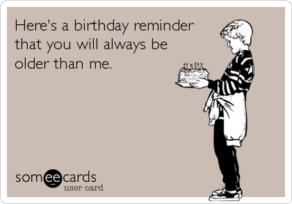 Here's a birthday reminder that you will always be older than me.