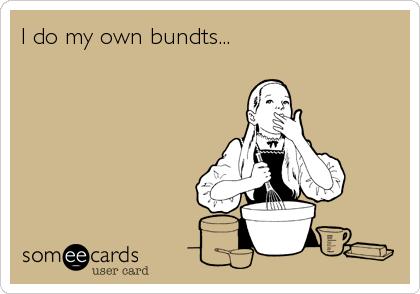 I do my own bundts...