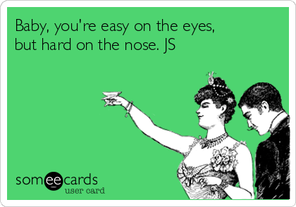 Baby, you're easy on the eyes, but hard on the nose. JS