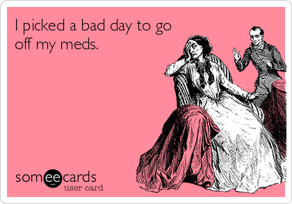 I picked a bad day to go off my meds.
