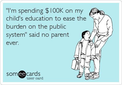 """""""I'm spending $100K on my child's education to ease the burden on the public system"""" said no parent ever."""