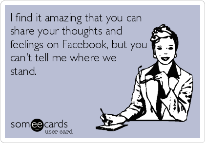I find it amazing that you can share your thoughts and feelings on Facebook, but you can't tell me where we stand.