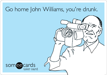 Go home John Williams, you're drunk.