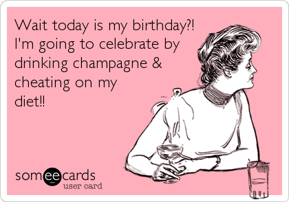 Wait today is my birthday?! I'm going to celebrate by drinking champagne & cheating on my diet!!