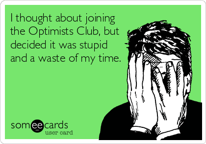 I thought about joining the Optimists Club, but decided it was stupid and a waste of my time.
