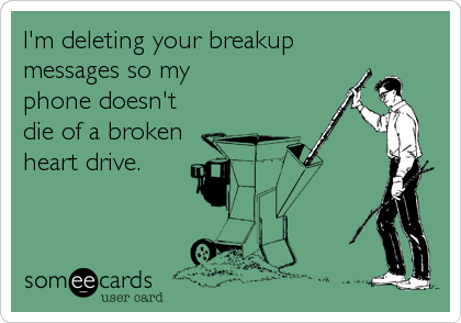 I'm deleting your breakup messages so my  phone doesn't die of a broken heart drive.