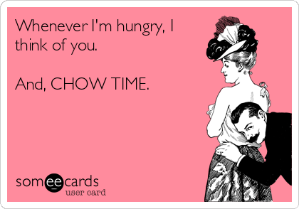 Whenever I'm hungry, I think of you.   And, CHOW TIME.