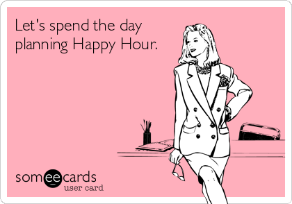 Let's spend the day planning Happy Hour.