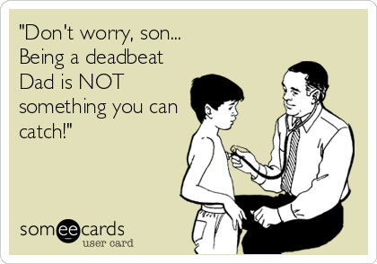 """Don't worry, son... Being a deadbeat Dad is NOT something you can catch!"""