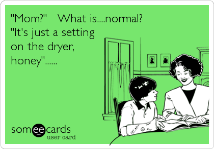 """Mom?""   What is....normal? ""It's just a setting on the dryer, honey""......"