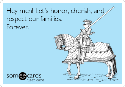 Hey men! Let's honor, cherish, and respect our families. Forever.