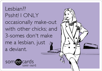 Lesbian??Pssht! I ONLYoccasionally make-outwith other chicks; and3-somes don't makeme a lesbian, justa deviant.