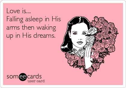 Love is.... Falling asleep in His arms then waking up in His dreams.