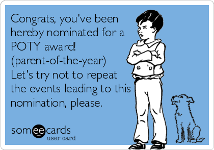 Congrats, you've been hereby nominated for a POTY award!  (parent-of-the-year) Let's try not to repeat the events leading to this nomination,%2
