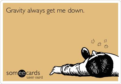 Gravity always get me down.