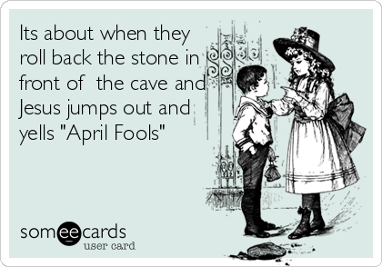 """Its about when they  roll back the stone in front of  the cave and Jesus jumps out and yells """"April Fools"""""""