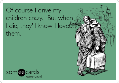 Of course I drive my children crazy.  But when I die, they'll know I loved them.