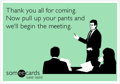 Thank you all for coming.  Now pull up your pants and  we'll begin the meeting.