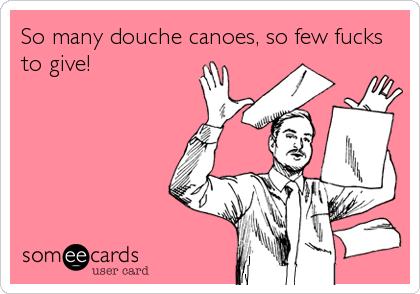 So many douche canoes, so few fucks to give!