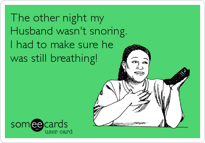 The other night my Husband wasn't snoring. I had to make sure he was still breathing!